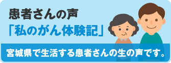 患者さんの声「私のがん体験記」宮城県で生活する患者さんの生の声です。